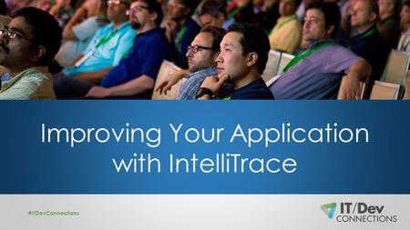 Improving Your Application with IntelliTrace #ITDevConnections.