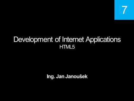 Development of Internet Applications HTML5 Ing. Jan Janoušek 7.