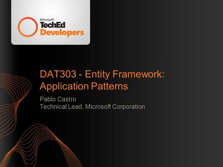 DAT303 - Entity Framework: Application Patterns Pablo Castro Technical Lead, Microsoft Corporation.