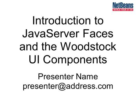 Introduction to JavaServer Faces and the Woodstock UI Components Presenter Name