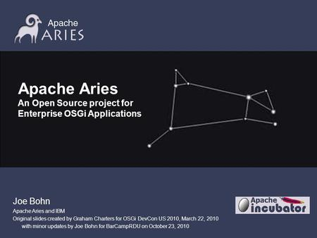 Joe Bohn Apache Aries and IBM Original slides created by Graham Charters for OSGi DevCon US 2010, March 22, 2010 with minor updates by Joe Bohn for BarCampRDU.