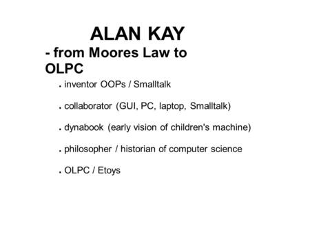 ALAN KAY - from Moores Law to OLPC ● inventor OOPs / Smalltalk ● collaborator (GUI, PC, laptop, Smalltalk) ● dynabook (early vision of children's machine)