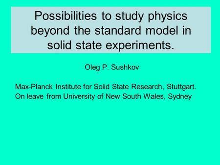 Possibilities to study physics beyond the standard model in solid state experiments. Oleg P. Sushkov Max-Planck Institute for Solid State Research, Stuttgart.