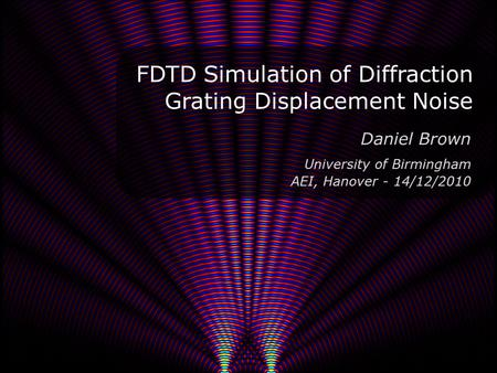 FDTD Simulation of Diffraction Grating Displacement Noise 1 Daniel Brown University of Birmingham AEI, Hanover - 14/12/2010.