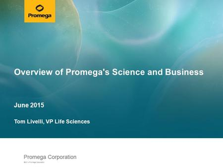 Promega Corporation ©2014 Promega Corporation. Overview of Promega's Science and Business June 2015 Tom Livelli, VP Life Sciences.