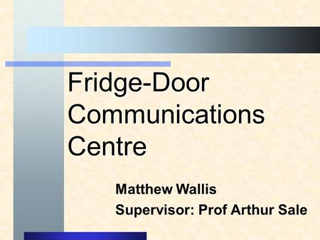 Fridge-Door Communications Centre Matthew Wallis Supervisor: Prof Arthur Sale.