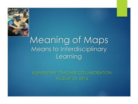 Meaning of Maps Means to Interdisciplinary Learning ELEMENTARY TEACHER COLLABORATION AUGUST 25, 2016.