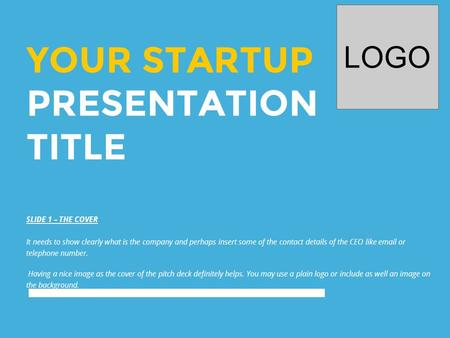 YOUR STARTUP PRESENTATION TITLE LOGO SLIDE 1 – THE COVER It needs to show clearly what is the company and perhaps insert some of the contact details of.