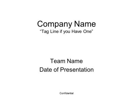 "Confidential Company Name ""Tag Line if you Have One"" Team Name Date of Presentation."