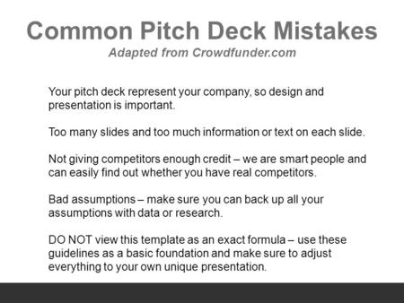 Common Pitch Deck Mistakes Adapted from Crowdfunder.com Your pitch deck represent your company, so design and presentation is important. Too many slides.