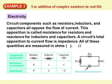 EXAMPLE 3 Use addition of complex numbers in real life Electricity Circuit components such as resistors,inductors, and capacitors all oppose the flow of.