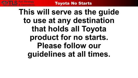 This will serve as the guide to use at any destination that holds all Toyota product for no starts. Please follow our guidelines at all times. Rail Strategy.