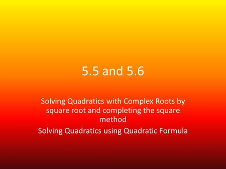 5.5 and 5.6 Solving Quadratics with Complex Roots by square root and completing the square method Solving Quadratics using Quadratic Formula.
