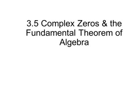 3.5 Complex Zeros & the Fundamental Theorem of Algebra.