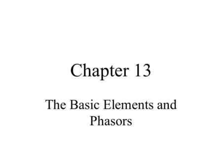 Chapter 13 The Basic Elements and Phasors. Objectives Be able to add and subtract sinusoidal voltages or currents Use phasor format to add and subtract.