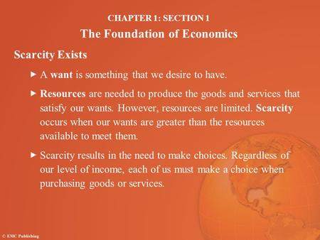 CHAPTER 1: SECTION 1 The Foundation of Economics Scarcity Exists A want is something that we desire to have. Resources are needed to produce the goods.