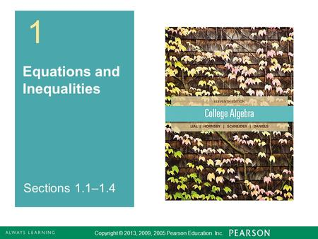 Copyright © 2013, 2009, 2005 Pearson Education. Inc Equations and Inequalities Copyright © 2013, 2009, 2005 Pearson Education. Inc. Sections 1.1–1.4.