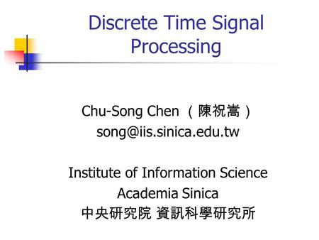 Discrete Time Signal Processing Chu-Song Chen (陳祝嵩) Institute of Information Science Academia Sinica 中央研究院 資訊科學研究所.
