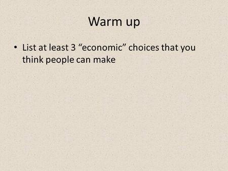 "Warm up List at least 3 ""economic"" choices that you think people can make."
