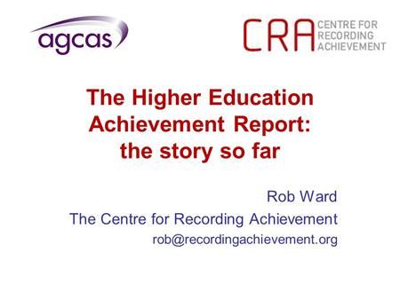 The Higher Education Achievement Report: the story so far Rob Ward The Centre for Recording Achievement