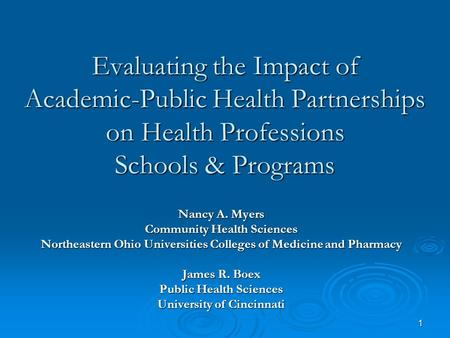 1 Evaluating the Impact of Academic-Public Health Partnerships on Health Professions Schools & Programs Nancy A. Myers Community Health Sciences Northeastern.