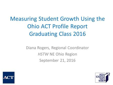 Measuring Student Growth Using the Ohio ACT Profile Report Graduating Class 2016 Diana Rogers, Regional Coordinator HSTW NE Ohio Region September 21, 2016.