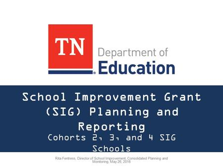 School Improvement Grant (SIG) Planning and Reporting Cohorts 2, 3, and 4 SIG Schools Rita Fentress, Director of School Improvement, Consolidated Planning.