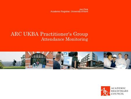 ARC UKBA Practitioner's Group Attendance Monitoring Jon Pink Academic Registrar, University of Kent.