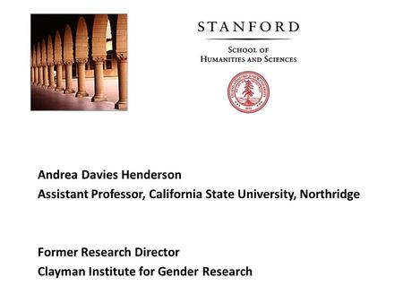 Andrea Davies Henderson Assistant Professor, California State University, Northridge Former Research Director Clayman Institute for Gender Research.