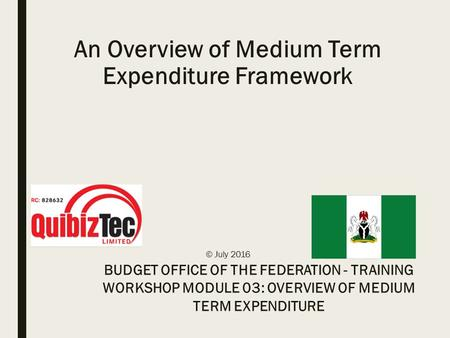 An Overview of Medium Term Expenditure Framework © July 2016 BUDGET OFFICE OF THE FEDERATION - TRAINING WORKSHOP MODULE 03: OVERVIEW OF MEDIUM TERM EXPENDITURE.