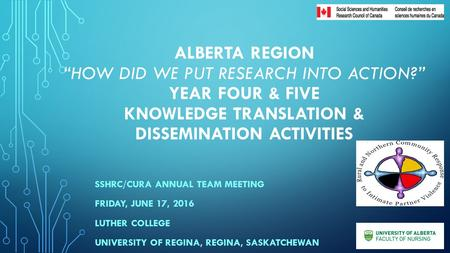 "ALBERTA REGION ""HOW DID WE PUT RESEARCH INTO ACTION?"" YEAR FOUR & FIVE KNOWLEDGE TRANSLATION & DISSEMINATION ACTIVITIES SSHRC/CURA ANNUAL TEAM MEETING."