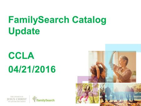 1 FamilySearch Catalog Update CCLA 04/21/ FamilySearch Catalog.