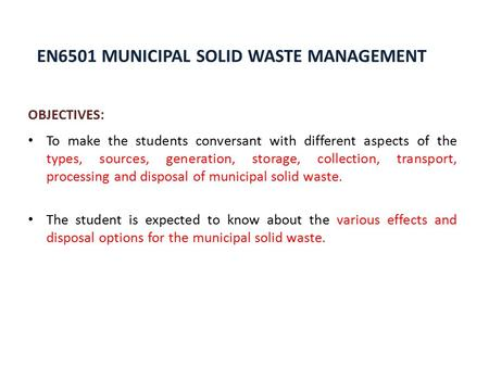 EN6501 MUNICIPAL SOLID <strong>WASTE</strong> MANAGEMENT OBJECTIVES: To make the students conversant with different aspects <strong>of</strong> the types, sources, generation, storage,
