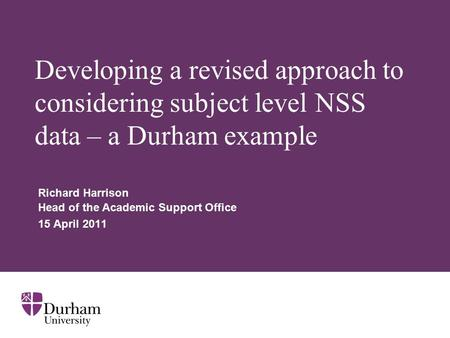 Developing a revised approach to considering subject level NSS data – a Durham example Richard Harrison Head of the Academic Support Office 15 April 2011.