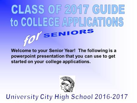 Welcome to your Senior Year! The following is a powerpoint presentation that you can use to get started on your college applications.