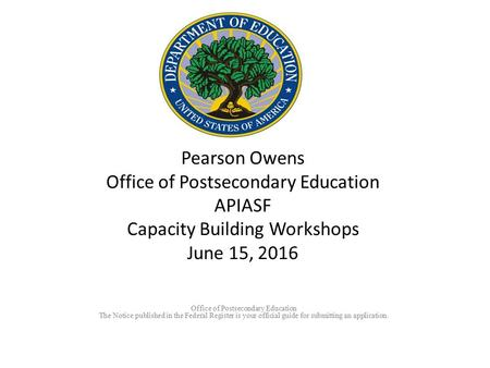 Pearson Owens Office of Postsecondary Education APIASF Capacity Building Workshops June 15, 2016 Office of Postsecondary Education The Notice published.