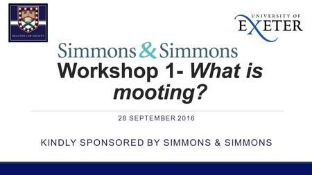 Workshop 1- What is mooting? 28 SEPTEMBER 2016 KINDLY SPONSORED BY SIMMONS & SIMMONS.