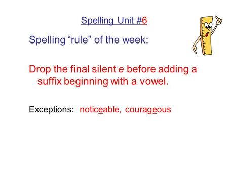"Spelling Unit #6 Spelling ""rule"" of the week: Drop the final silent e before adding a suffix beginning with a vowel. Exceptions: noticeable, courageous."