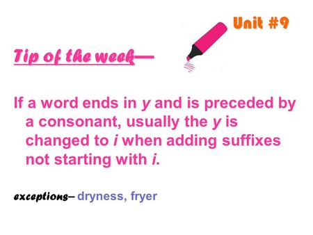 Unit #9 Tip of the week— If a word ends in y and is preceded by a consonant, usually the y is changed to i when adding suffixes not starting with i. exceptions.