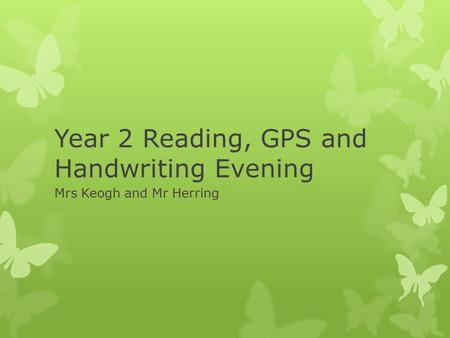 Year 2 Reading, GPS and Handwriting Evening Mrs Keogh and Mr Herring.