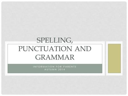 INFORMATION FOR PARENTS AUTUMN 2014 SPELLING, PUNCTUATION AND GRAMMAR.