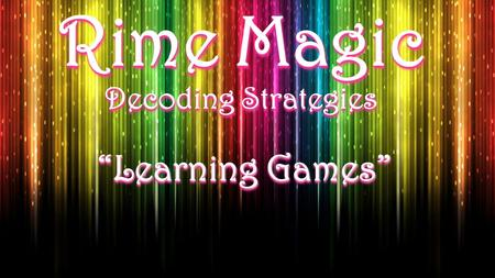 "Rime Magic Decoding Strategies ""Learning Games"". Stand-Up Rimes Activity Purpose: reinforce students' ability to hear the rime within a two-syllable word."