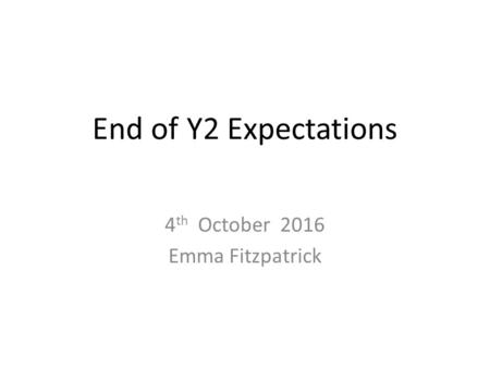 End of Y2 Expectations 4 th October 2016 Emma Fitzpatrick.