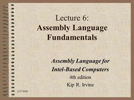 2/27/2003 Lecture 6: Assembly Language Fundamentals Assembly Language for Intel-Based Computers 4th edition Kip R. Irvine.