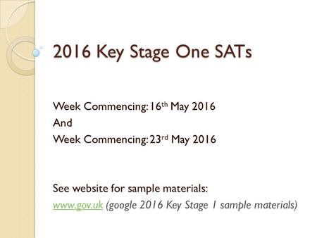 2016 Key Stage One SATs Week Commencing: 16 th May 2016 And Week Commencing: 23 rd May 2016 See website for sample materials:  (google.