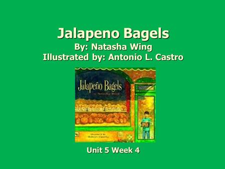 Jalapeno Bagels By: Natasha Wing Illustrated by: Antonio L. Castro Unit 5 Week 4.