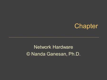 Chapter <strong>Network</strong> Hardware © Nanda Ganesan, Ph.D.. Chapter Objectives Describe the important basic <strong>network</strong> hardware and the internetworking hardware Discuss.
