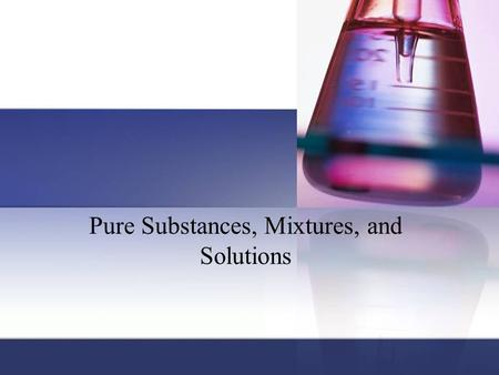 Pure Substances, Mixtures, and Solutions. Pure substance: matter that has a fixed (constant) composition and unique properties. Contains only 1 type element.