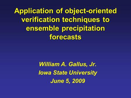 Application of object-oriented verification techniques to ensemble precipitation forecasts William A. Gallus, Jr. Iowa State University June 5, 2009.