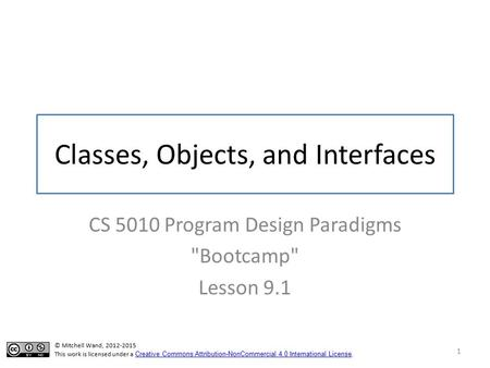 Classes, Objects, and Interfaces CS 5010 Program Design Paradigms Bootcamp Lesson © Mitchell Wand, This work is licensed under a Creative.